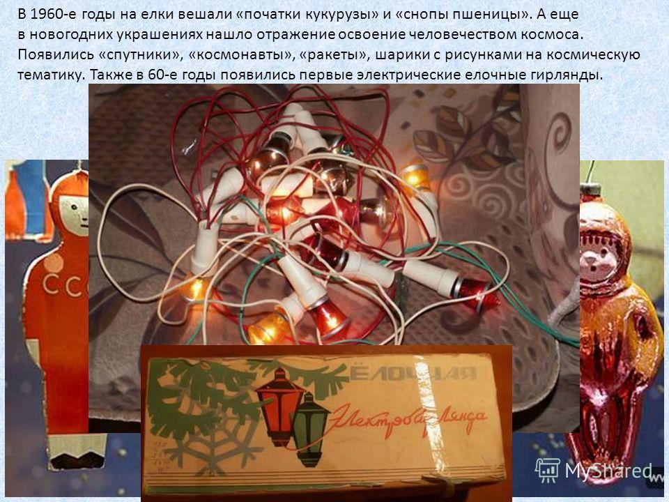 В 1960-е годы на елки вешали «початки кукурузы» и «снопы пшеницы». А еще в новогодних украшениях нашло отражение освоение человечеством космоса. Появились «спутники», «космонавты», «ракеты», шарики с рисунками на космическую тематику. Также в 60-е го