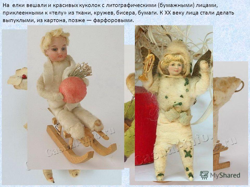 На елки вешали и красивых куколок с литографическими (бумажными) лицами, приклеенными к «телу» из ткани, кружев, бисера, бумаги. К XX веку лица стали делать выпуклыми, из картона, позже фарфоровыми.
