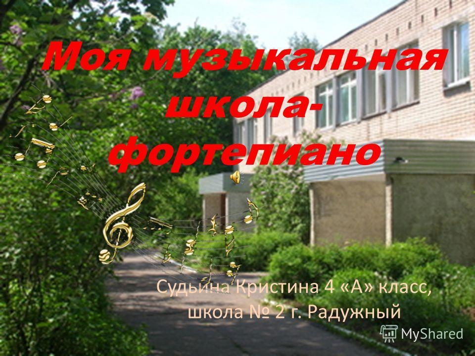 Судьина Кристина 4 «А» класс, школа 2 г. Радужный Моя музыкальная школа- фортепиано