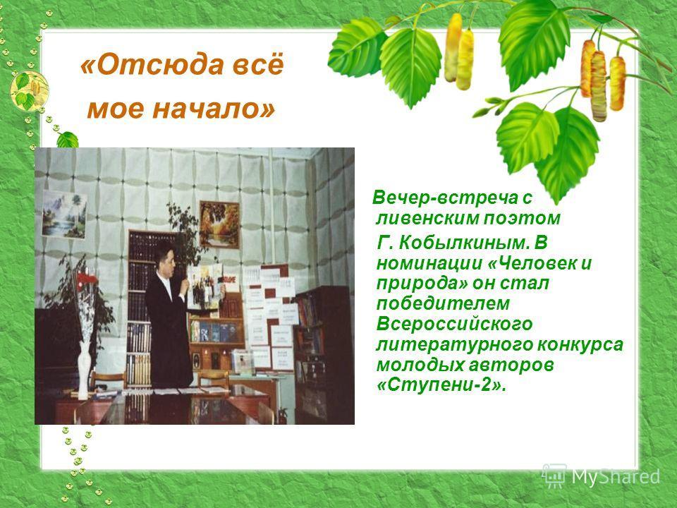 «Отсюда всё мое начало» Вечер-встреча с ливенским поэтом Г. Кобылкиным. В номинации «Человек и природа» он стал победителем Всероссийского литературного конкурса молодых авторов «Ступени-2».
