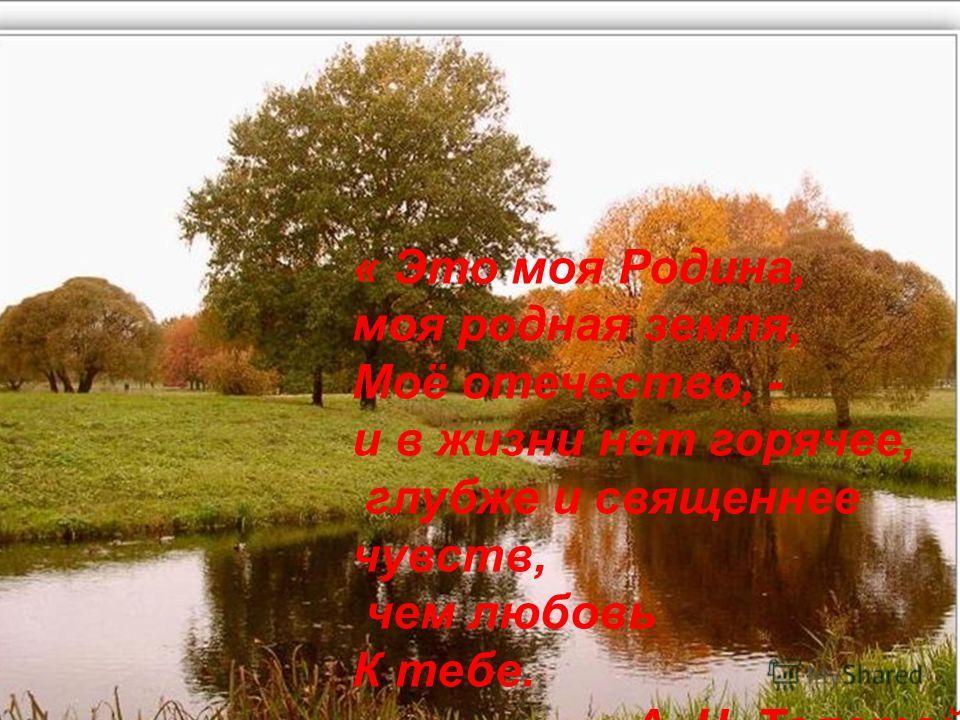 « Это моя Родина, моя родная земля, Моё отечество, - и в жизни нет горячее, глубже и священнее чувств, чем любовь К тебе. А. Н. Толстой