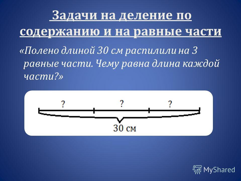 Задачи на деление по содержанию и на равные части «Полено длиной 30 см распилили на 3 равные части. Чему равна длина каждой части?»