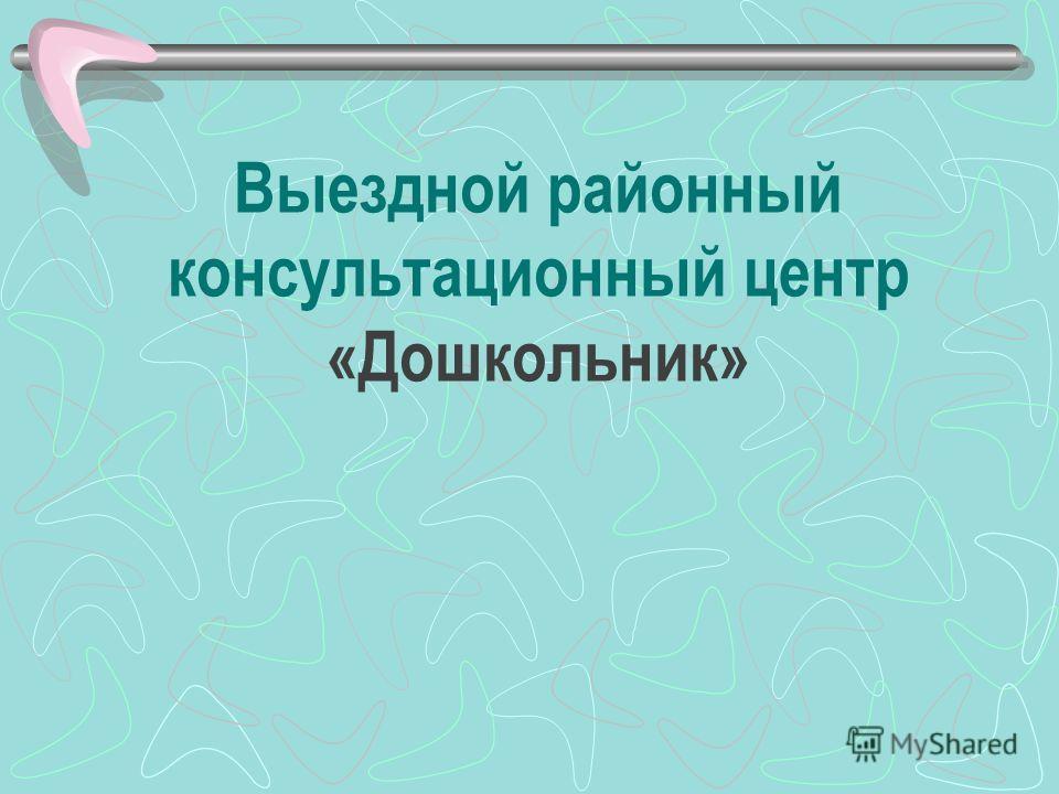 Выездной районный консультационный центр «Дошкольник»