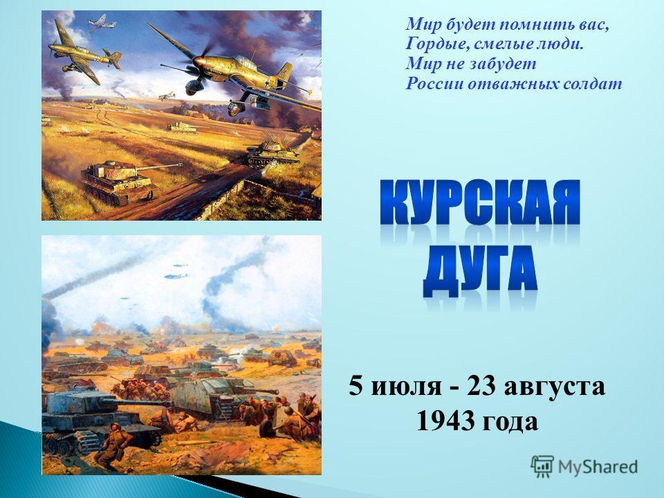 Мир будет помнить вас, Гордые, смелые люди. Мир не забудет России отважных солдат 5 июля - 23 августа 1943 года