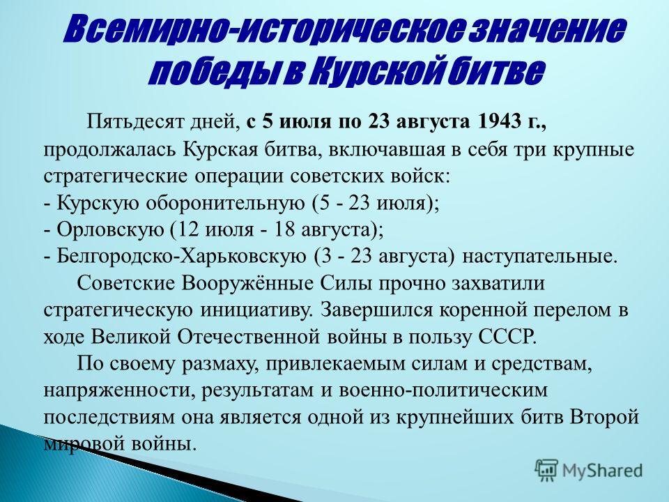Пятьдесят дней, с 5 июля по 23 августа 1943 г., продолжалась Курская битва, включавшая в себя три крупные стратегические операции советских войск: - Курскую оборонительную (5 - 23 июля); - Орловскую (12 июля - 18 августа); - Белгородско-Харьковскую (