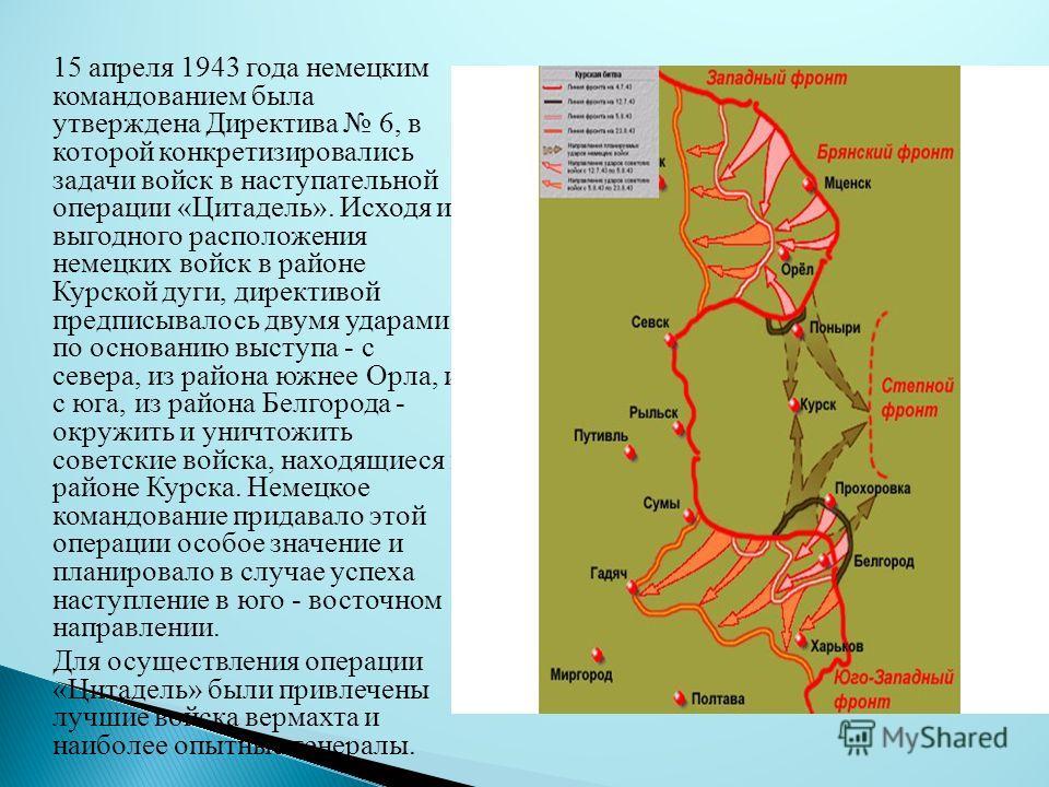 15 апреля 1943 года немецким командованием была утверждена Директива 6, в которой конкретизировались задачи войск в наступательной операции «Цитадель». Исходя из выгодного расположения немецких войск в районе Курской дуги, директивой предписывалось д