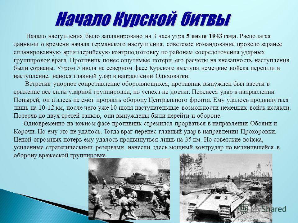 Начало наступления было запланировано на 3 часа утра 5 июля 1943 года. Располагая данными о времени начала германского наступления, советское командование провело заранее спланированную артиллерийскую контрподготовку по районам сосредоточения ударных