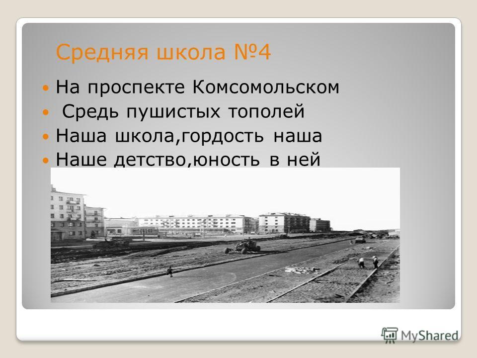 На проспекте Комсомольском Средь пушистых тополей Наша школа,гордость наша Наше детство,юность в ней Средняя школа 4