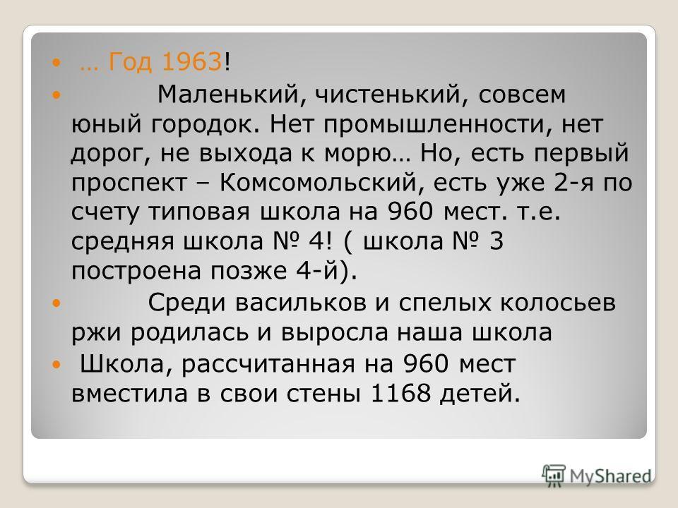 … Год 1963! Маленький, чистенький, совсем юный городок. Нет промышленности, нет дорог, не выхода к морю… Но, есть первый проспект – Комсомольский, есть уже 2-я по счету типовая школа на 960 мест. т.е. средняя школа 4! ( школа 3 построена позже 4-й).