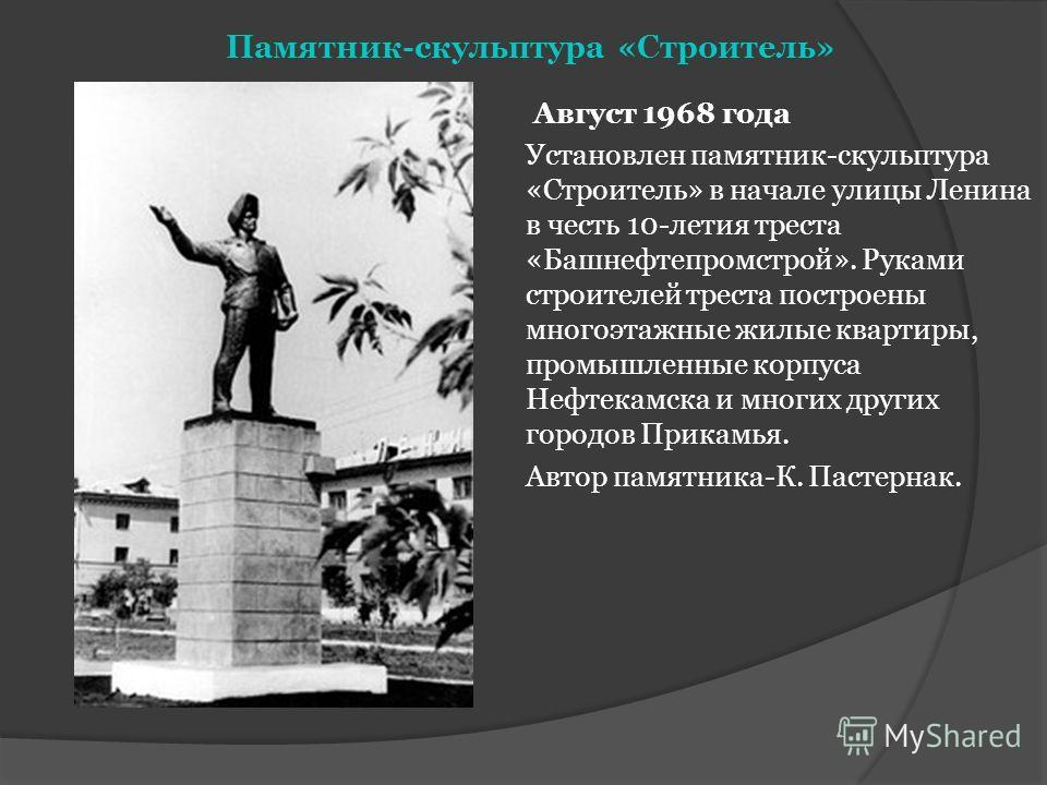 Памятник-скульптура «Строитель» Август 1968 года Установлен памятник-скульптура «Строитель» в начале улицы Ленина в честь 10-летия треста «Башнефтепромстрой». Руками строителей треста построены многоэтажные жилые квартиры, промышленные корпуса Нефтек