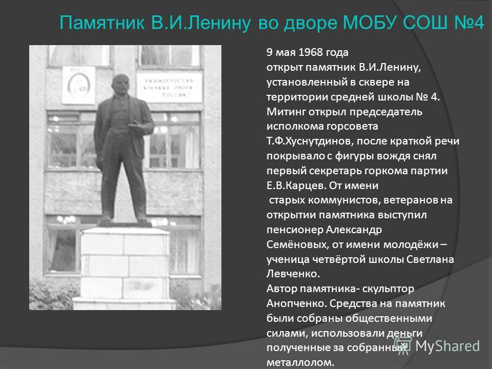 Памятник В.И.Ленину во дворе МОБУ СОШ 4 9 мая 1968 года открыт памятник В.И.Ленину, установленный в сквере на территории средней школы 4. Митинг открыл председатель исполкома горсовета Т.Ф.Хуснутдинов, после краткой речи покрывало с фигуры вождя снял