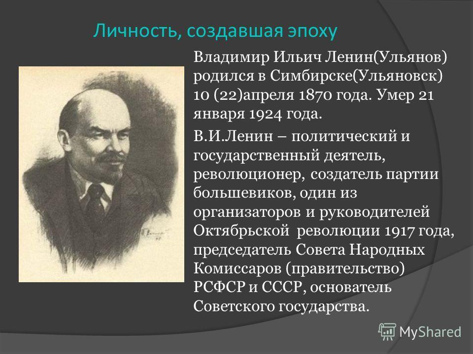 Владимир Ильич Ленин(Ульянов) родился в Симбирске(Ульяновск) 10 (22)апреля 1870 года. Умер 21 января 1924 года. В.И.Ленин – политический и государственный деятель, революционер, создатель партии большевиков, один из организаторов и руководителей Октя