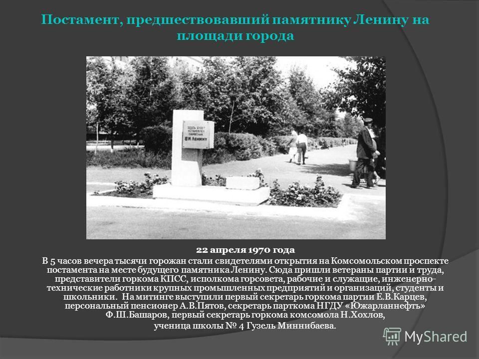 Постамент, предшествовавший памятнику Ленину на площади города 22 апреля 1970 года В 5 часов вечера тысячи горожан стали свидетелями открытия на Комсомольском проспекте постамента на месте будущего памятника Ленину. Сюда пришли ветераны партии и труд