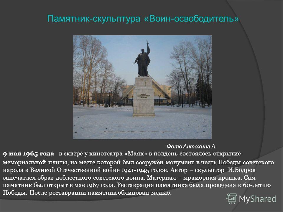 9 мая 1965 года в сквере у кинотеатра «Маяк» в полдень состоялось открытие мемориальной плиты, на месте которой был сооружён монумент в честь Победы советского народа в Великой Отечественной войне 1941-1945 годов. Автор – скульптор И.Бодров запечатле