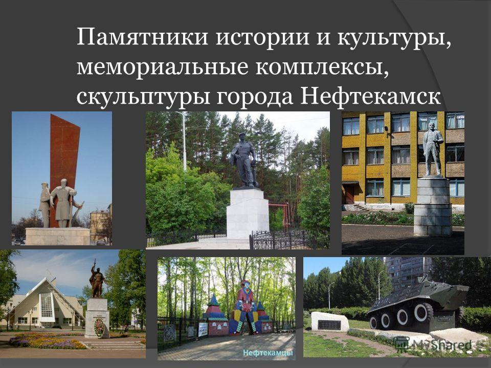 Памятники истории и культуры, мемориальные комплексы, скульптуры города Нефтекамск а