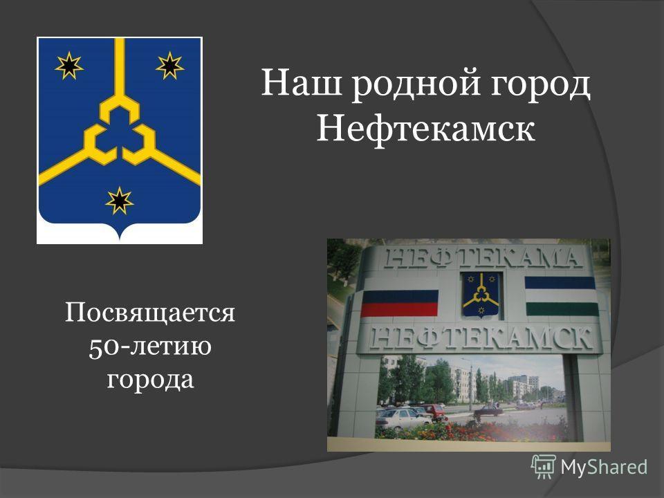 Наш родной город Нефтекамск Посвящается 50-летию города