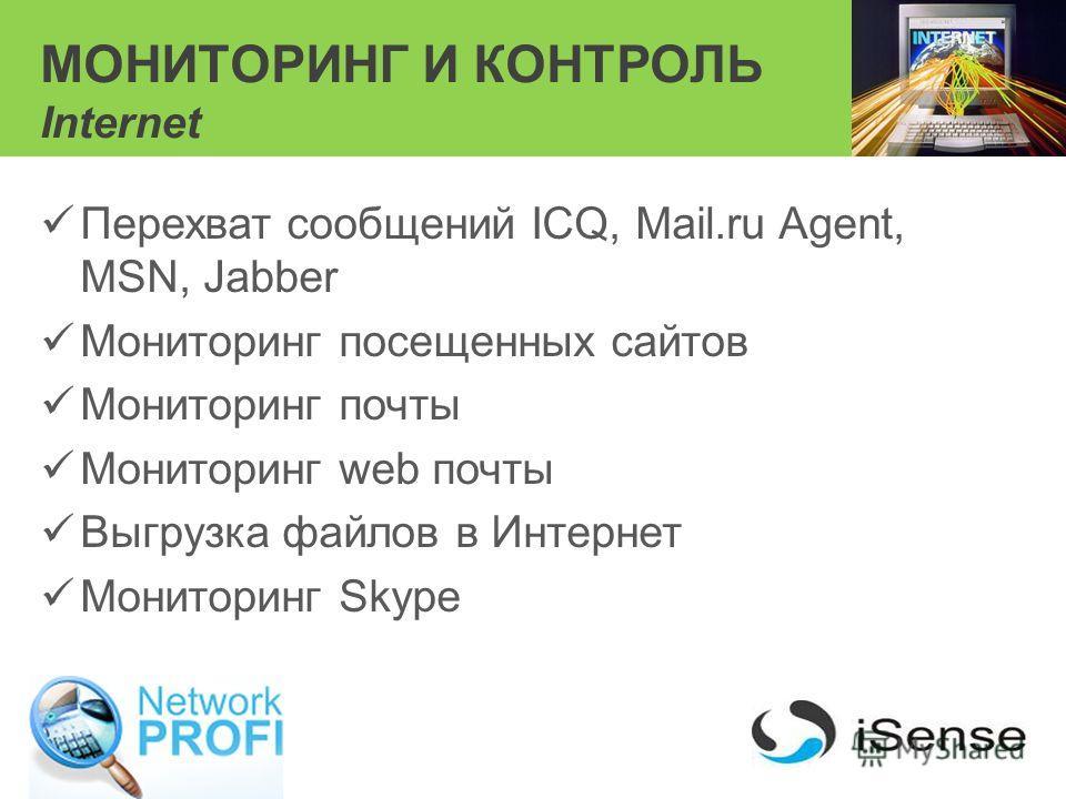 МОНИТОРИНГ И КОНТРОЛЬ Internet Перехват сообщений ICQ, Mail.ru Agent, MSN, Jabber Мониторинг посещенных сайтов Мониторинг почты Мониторинг web почты Выгрузка файлов в Интернет Мониторинг Skype
