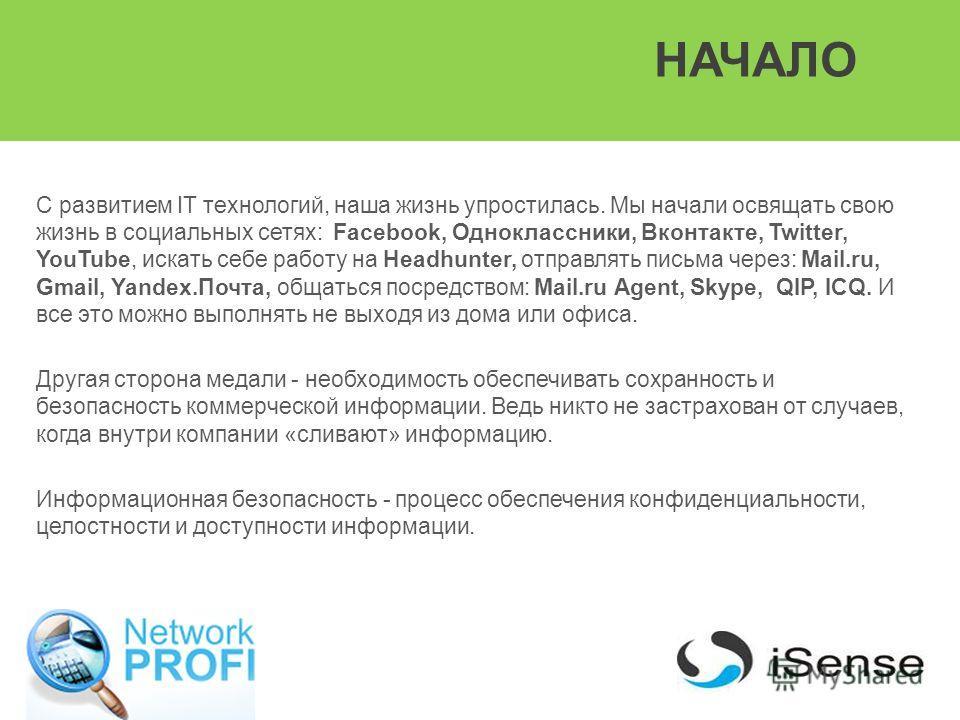 НАЧАЛО С развитием IT технологий, наша жизнь упростилась. Мы начали освящать свою жизнь в социальных сетях: Facebook, Одноклассники, Вконтакте, Twitter, YouTube, искать себе работу на Headhunter, отправлять письма через: Mail.ru, Gmail, Yandex.Почта,