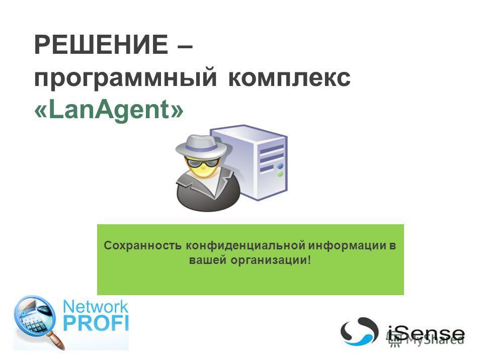 РЕШЕНИЕ – программный комплекс «LanAgent» Сохранность конфиденциальной информации в вашей организации!