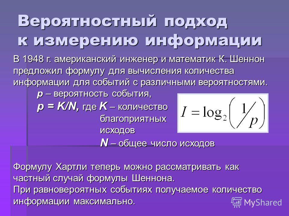Вероятностный подход к измерению информации В 1948 г. американский инженер и математик К. Шеннон предложил формулу для вычисления количества информации для событий с различными вероятностями. р – вероятность события, p = K/N, где K – количество благо