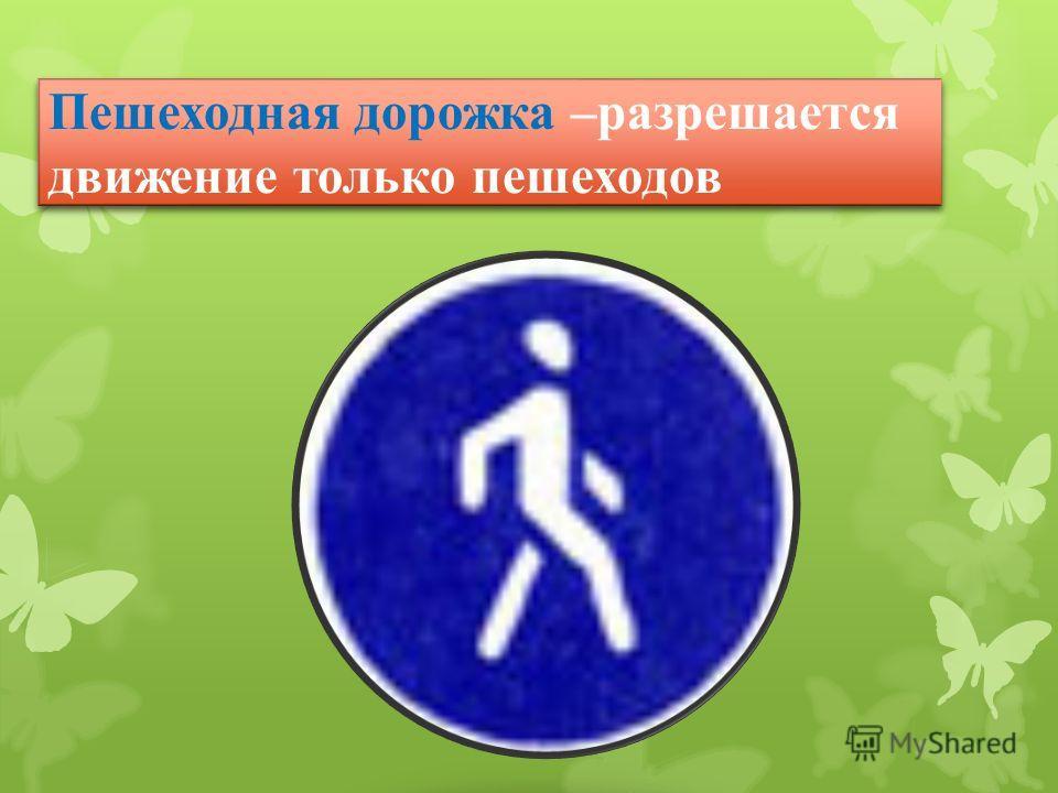 Пешеходная дорожка –разрешается движение только пешеходов
