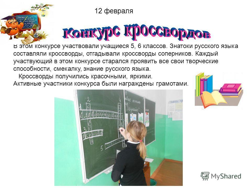 12 февраля В этом конкурсе участвовали учащиеся 5, 6 классов. Знатоки русского языка составляли кроссворды, отгадывали кроссворды соперников. Каждый участвующий в этом конкурсе старался проявить все свои творческие способности, смекалку, знание русск
