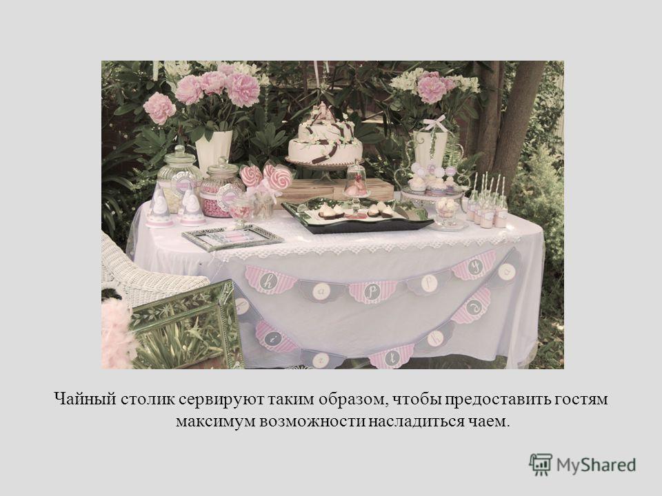Чайный столик сервируют таким образом, чтобы предоставить гостям максимум возможности насладиться чаем.