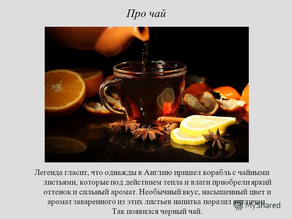 Про чай Легенда гласит, что однажды в Англию пришел корабль с чайными листьями, которые под действием тепла и влаги приобрели яркий оттенок и сильный аромат. Необычный вкус, насыщенный цвет и аромат заваренного из этих листьев напитка поразил англича