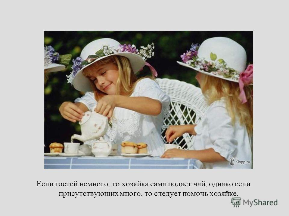 Если гостей немного, то хозяйка сама подает чай, однако если присутствующих много, то следует помочь хозяйке.