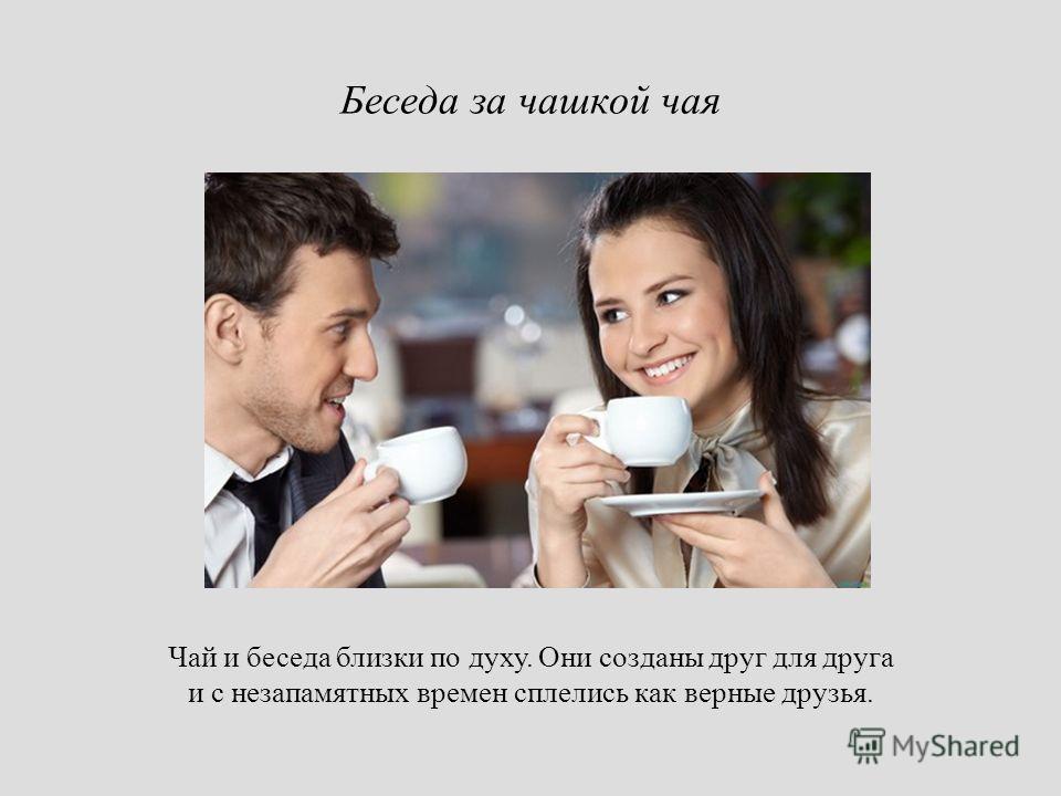 Чай и беседа близки по духу. Они созданы друг для друга и с незапамятных времен сплелись как верные друзья. Беседа за чашкой чая