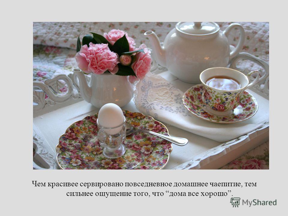 Чем красивее сервировано повседневное домашнее чаепитие, тем сильнее ощущение того, что дома все хорошо.