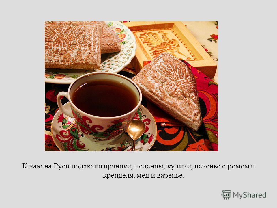 К чаю на Руси подавали пряники, леденцы, куличи, печенье с ромом и кренделя, мед и варенье.