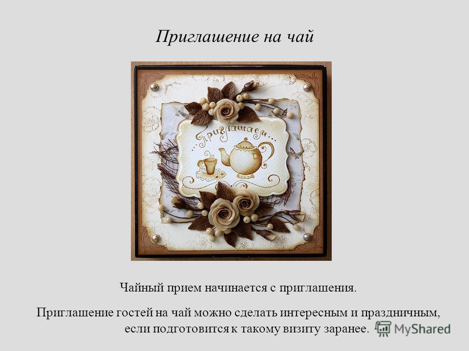 Приглашение на чай Чайный прием начинается с приглашения. Приглашение гостей на чай можно сделать интересным и праздничным, если подготовится к такому визиту заранее.