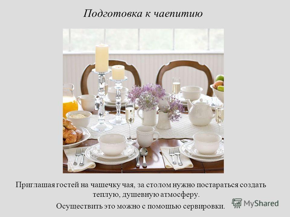 Подготовка к чаепитию Приглашая гостей на чашечку чая, за столом нужно постараться создать теплую, душевную атмосферу. Осуществить это можно с помощью сервировки.