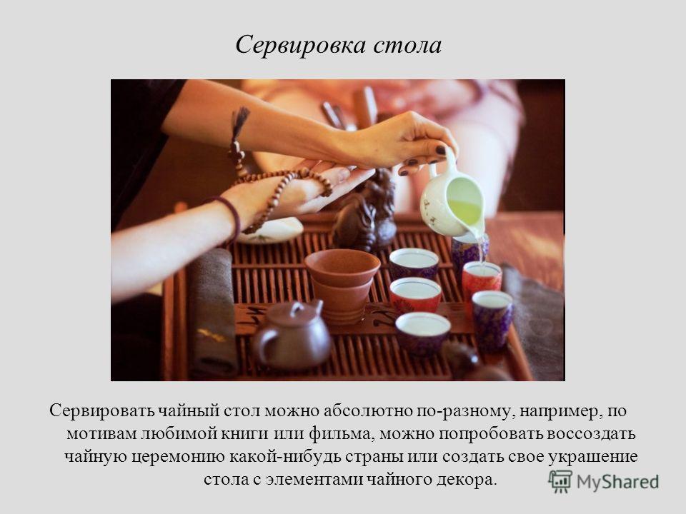 Сервировать чайный стол можно абсолютно по-разному, например, по мотивам любимой книги или фильма, можно попробовать воссоздать чайную церемонию какой-нибудь страны или создать свое украшение стола с элементами чайного декора. Сервировка стола