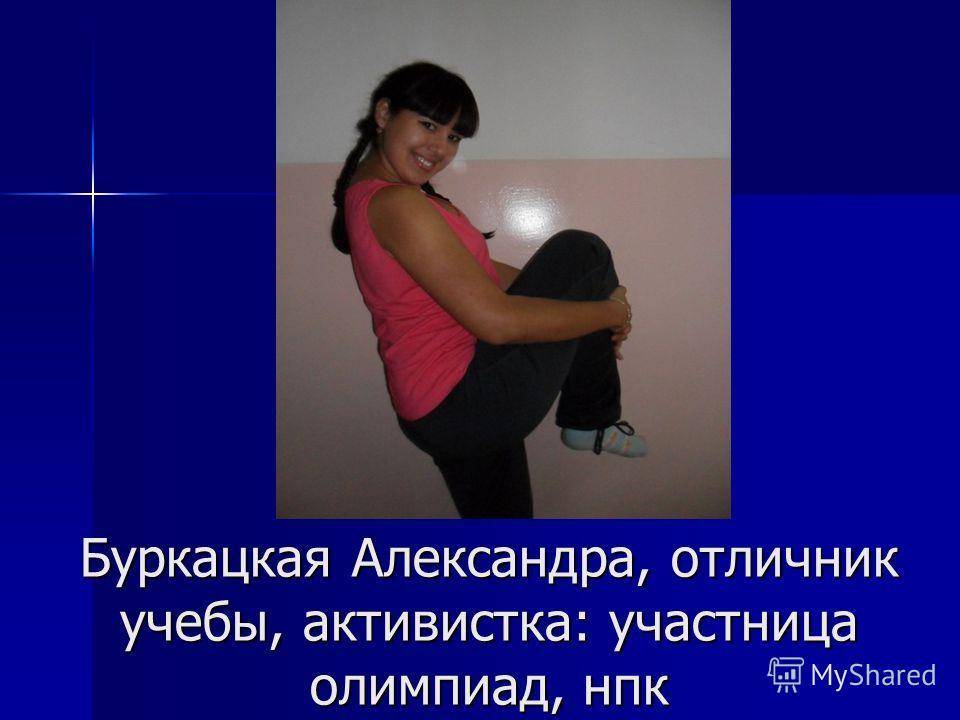 Буркацкая Александра, отличник учебы, активистка: участница олимпиад, нпк