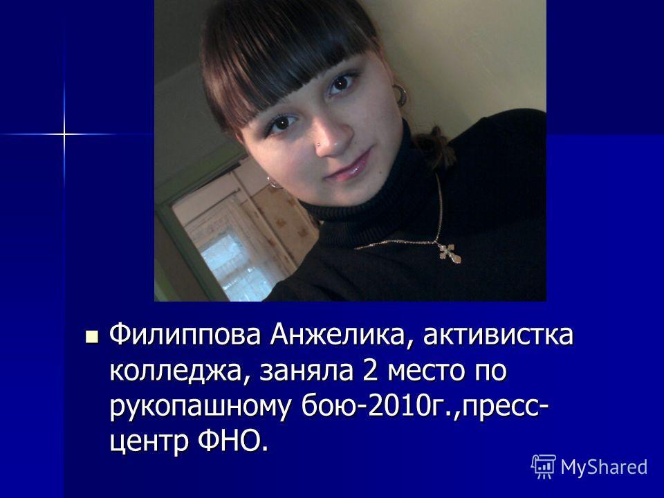 Филиппова Анжелика, активистка колледжа, заняла 2 место по рукопашному бою-2010г.,пресс- центр ФНО. Филиппова Анжелика, активистка колледжа, заняла 2 место по рукопашному бою-2010г.,пресс- центр ФНО.