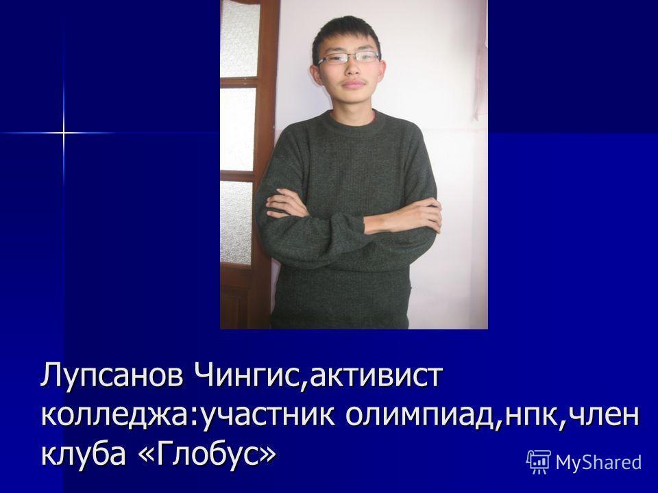 Лупсанов Чингис,активист колледжа:участник олимпиад,нпк,член клуба «Глобус»