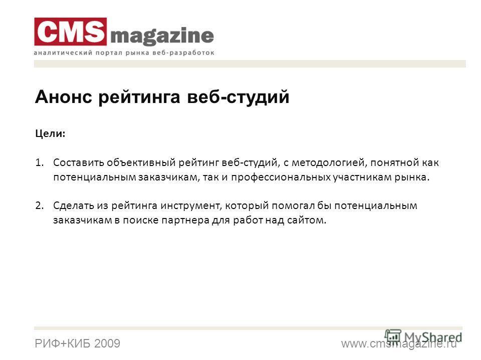 РИФ+КИБ 2009 www.cmsmagazine.ru Цели: 1.Составить объективный рейтинг веб-студий, с методологией, понятной как потенциальным заказчикам, так и профессиональных участникам рынка. 2.Сделать из рейтинга инструмент, который помогал бы потенциальным заказ
