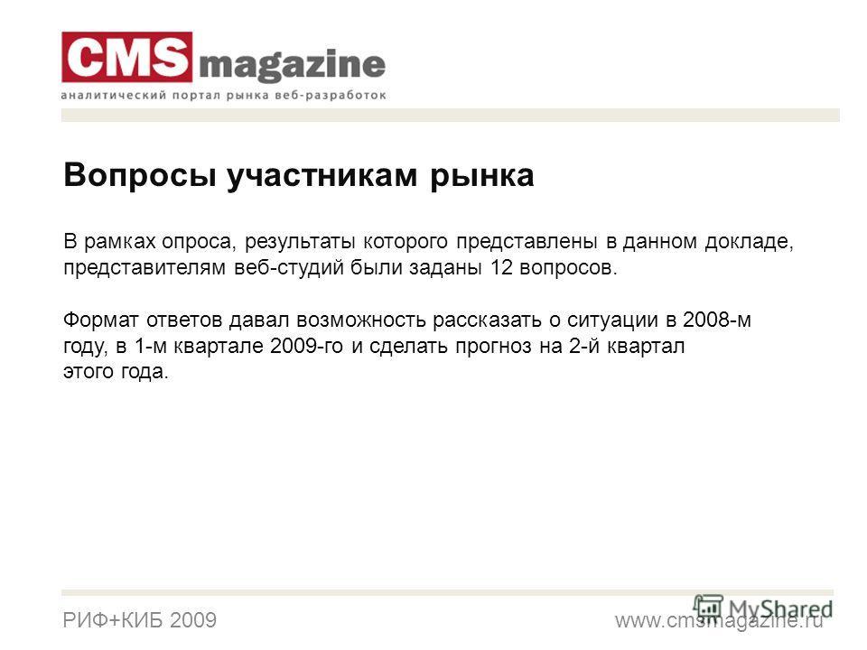 РИФ+КИБ 2009 www.cmsmagazine.ru В рамках опроса, результаты которого представлены в данном докладе, представителям веб-студий были заданы 12 вопросов. Формат ответов давал возможность рассказать о ситуации в 2008-м году, в 1-м квартале 2009-го и сдел