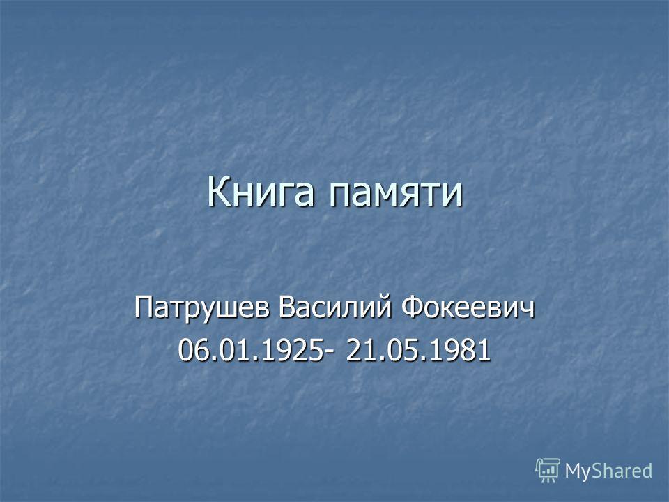 Книга памяти Патрушев Василий Фокеевич 06.01.1925- 21.05.1981