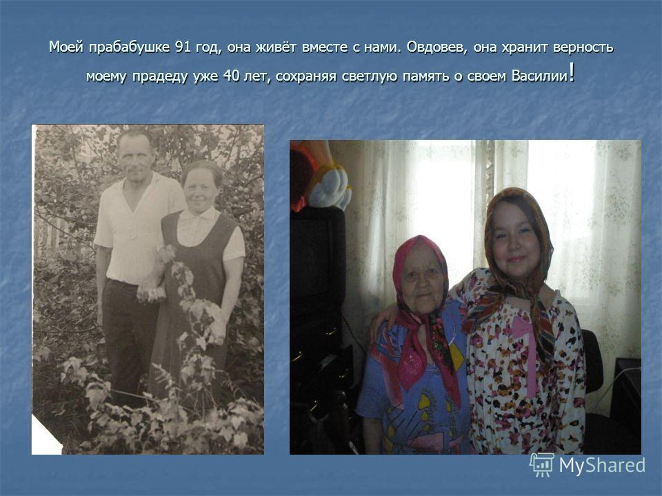 Моей прабабушке 91 год, она живёт вместе с нами. Овдовев, она хранит верность моему прадеду уже 40 лет, сохраняя светлую память о своем Василии !