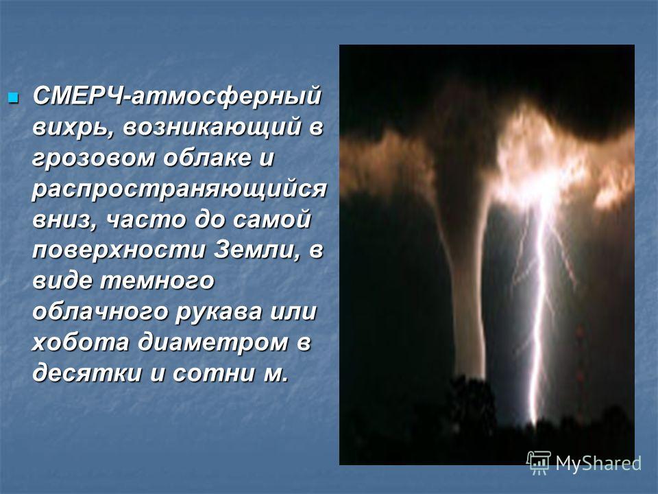 СМЕРЧ-атмосферный вихрь, возникающий в грозовом облаке и распространяющийся вниз, часто до самой поверхности Земли, в виде темного облачного рукава или хобота диаметром в десятки и сотни м. СМЕРЧ-атмосферный вихрь, возникающий в грозовом облаке и рас