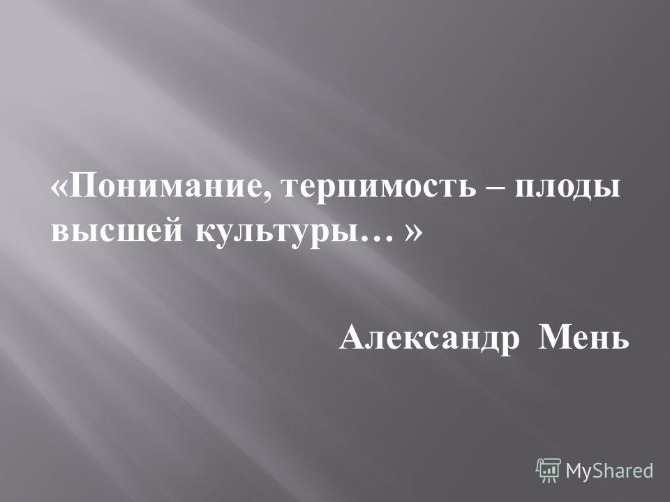 « Понимание, терпимость – плоды высшей культуры … » Александр Мень