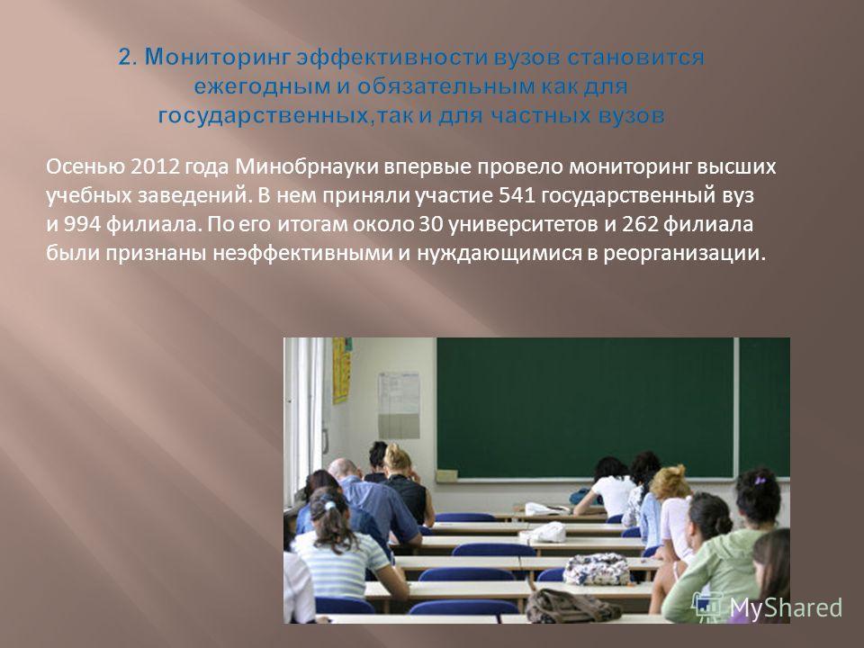 Осенью 2012 года Минобрнауки впервые провело мониторинг высших учебных заведений. В нем приняли участие 541 государственный вуз и 994 филиала. По его итогам около 30 университетов и 262 филиала были признаны неэффективными и нуждающимися в реорганиза