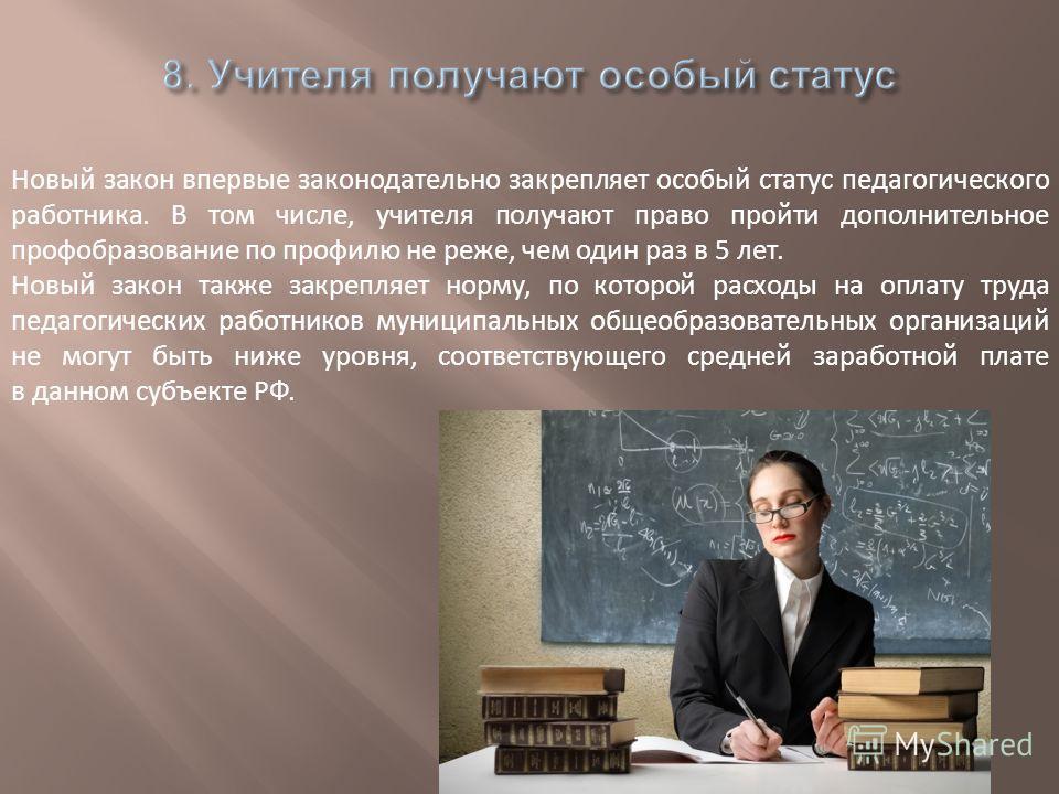 Новый закон впервые законодательно закрепляет особый статус педагогического работника. В том числе, учителя получают право пройти дополнительное профобразование по профилю не реже, чем один раз в 5 лет. Новый закон также закрепляет норму, по которой