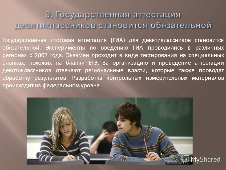 Государственная итоговая аттестация (ГИА) для девятиклассников становится обязательной. Эксперименты по введению ГИА проводились в различных регионах с 2002 года. Экзамен проходит в виде тестирования на специальных бланках, похожих на бланки ЕГЭ. За
