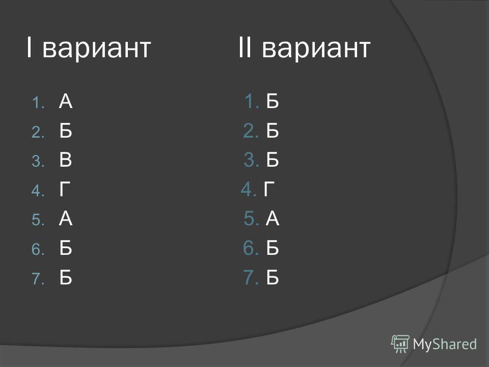 I вариант II вариант 1. А 1. Б 2. Б 3. В 3. Б 4. Г 5. А 6. Б 7. Б