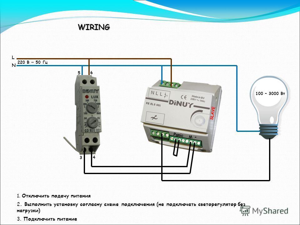6 5 4 3 M - L N 220 В ~ 50 Гц 100 – 3000 Вт SLAVE Panic 1. Отключить подачу питания 2. Выполнить установку согласну схеме подключения (не подключать светорегулятор без нагрузки) 3. Подключить питание WIRING
