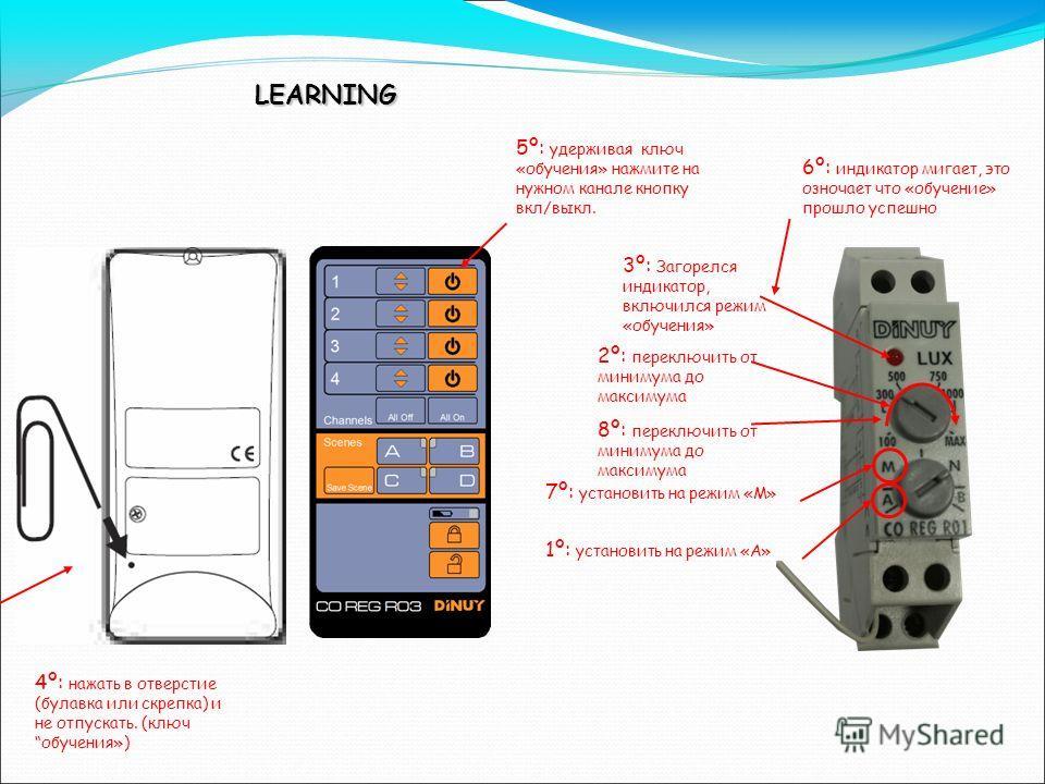 LEARNING 1º: установить на режим «А» 2º: переключить от минимума до максимума 3º: Загорелся индикатор, включился режим «обучения» 4º: нажать в отверстие (булавка или скрепка) и не отпускать. (ключ обучения») 5º: удерживая ключ «обучения» нажмите на н